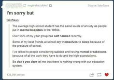 This is too true. This is true of ELEMENTARY school kids. I knew one girl who just started bawling because she was so scared to take a stupid test. It wasn't even a final or midterm. We weren't even in high school yet. And she was the chillest person I knew at the time. It's ridiculous.