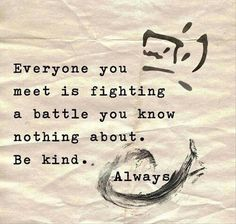 Everyone you meet is fighting a battle you know nothing about Be kind Always