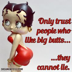 Only trust people who like big butts...they cannot lie. ➡ More Betty Boop graphics & greetings:  http://bettybooppicturesarchive.blogspot.com/  ~And on Facebook~ https://www.facebook.com/bettybooppictures   Betty Boop's Booty