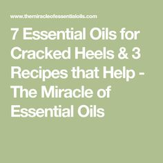 7 Essential Oils for Cracked Heels & 3 Recipes that Help - The Miracle of Essential Oils