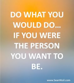 Do what you would do if you were the person you want to be.