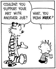 Couldn't you support your art with another job? Calvin: What, you mean work?