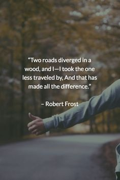 """""""Two roads diverged in a wood, and I—I took the one less traveled by, And that has made all the difference."""" – Robert Frost"""