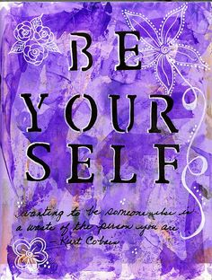 """Be Yourself ... """"wanting to be someone else is a waste of the person you are."""""""
