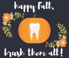 Happy Fall and brush them all because autumn should be a celebration of leaves falling out of trees, not teeth falling out of mouths!