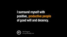 I surround myself with positive, productive people of good will and decency. – Ted Nugent 20 Inspirational Quotes on Positive Thinking Power and Thoughts
