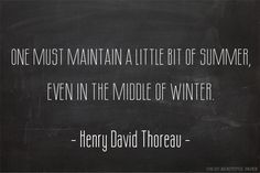 One must maintain a little bit of summer, even in the middle of winter ~Henry David Thoreau