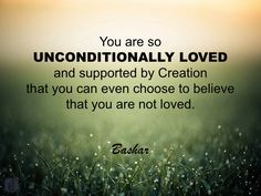You are so unconditionally loved and supported by Creation that you can even choose to believe that you are not loved.
