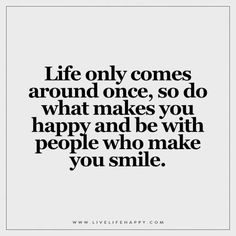 Life only comes around once, so do what makes you happy and be with people who…