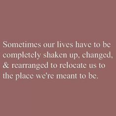 Sometimes our lives have to be completely shaken up, changed, and rearranged to relocate us to the place we're meant to be.