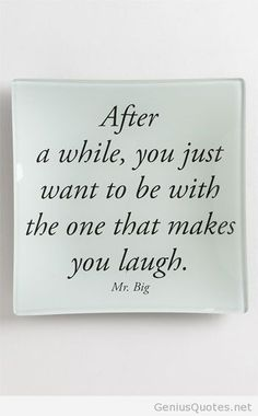 After a while, you just want to be with the one that makes you laugh.