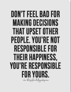 Don't feel bad for making decisions that upset other people...