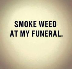 Smoke Weed At My Funeral - http://honeycombbong.com/smoke-weed-funeral/