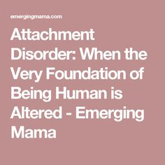 Attachment Disorder: When the Very Foundation of Being Human is Altered - Emerging Mama
