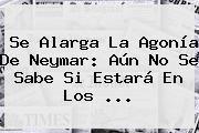 http://tecnoautos.com/wp-content/uploads/imagenes/tendencias/thumbs/se-alarga-la-agonia-de-neymar-aun-no-se-sabe-si-estara-en-los.jpg Neymar. Se alarga la agonía de Neymar: aún no se sabe si estará en los ..., Enlaces, Imágenes, Videos y Tweets - http://tecnoautos.com/actualidad/neymar-se-alarga-la-agonia-de-neymar-aun-no-se-sabe-si-estara-en-los/