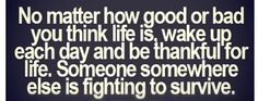 True No matter how good or bad you think life is, wake up each day and be thankful for life. Someone somewhere else is fighting to survive. The Words, Cool Words, Great Quotes, Quotes To Live By, Inspirational Quotes, Motivational Sayings, Genius Quotes, Fantastic Quotes, Unique Quotes