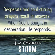 When God is sought in desperation, he responds. Even in hopeless situations. ~Jim Cymbala