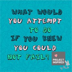 What Would You Attempt? #inspiration #projectinspired