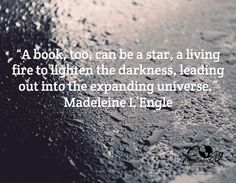 """""""A book, too, can be a star, a living fire to lighten the darkness, leading out into the expanding universe""""  -Madeleine L'Engle"""