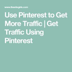 Use Pinterest to Get More Traffic | Get Traffic Using Pinterest