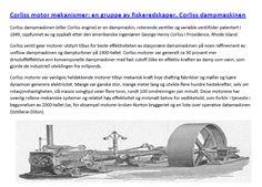 Corliss motorer var vanligvis heldekkende motorer tilbyr mekanisk kraft linje shafting fabrikker og møller og kjøre dynamoer generere elektrisitet. Mange var ganske stor, mange meter lang og utvikle flere hundre hestekrefter, selv om rotasjonshastigheten, slå massiv svinghjul veier flere tonn, rundt 100 omdreininger per minutt.