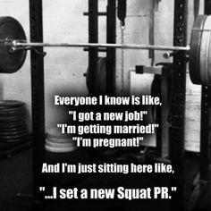 Everybody's like; I'm getting married, I'm pregnant. I'm like; I set a new squat record.