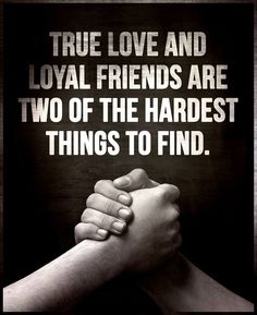 ''TRUE LOVE and LOYAL FRIENDS are two of the hardest things to find.'' source: Intelligence is sexy ;