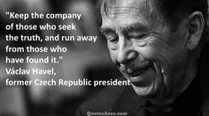 Keep the company of those who seek the truth, and run away from those who have found it. ~Vaclav Havel #quote