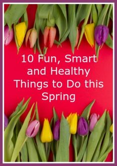 10 Fun, Smart and Healthy Things To Do this Spring - A roundup of tips and ideas from top healthy living bloggers.