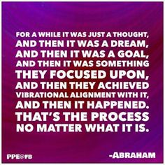 Thought, dream, goal, focus, vibrational alignment, manifestation.  --Abraham…