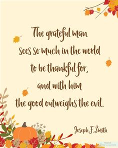 The grateful man sees so much in the world to be thankful for, and with him the good outweighs the evil. Joseph F. Smith - Free printable from BitsyCreations Free Thanksgiving Printables, Thanksgiving Quotes, Free Printables, Thankful Quotes, Happy Quotes, Lds Quotes, Inspirational Quotes, General Conference Quotes, Printable Quotes
