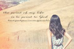 The point of my life is to point to God.