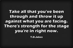 Take all that you've been through and throw it up against what you are facing. There's strength for the stage you're in right now.