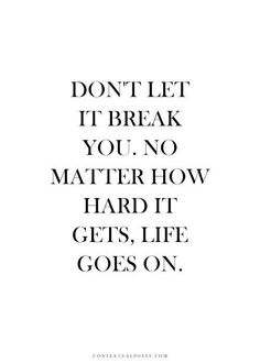 """""""Don't Let It Break You. No Matter How Hard It Gets. Life Goes On."""""""