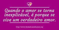 Quando o amor se torna inexplicável, é porque se vive um verdadeiro amor.