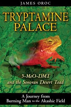 Tryptamine Palace: 5-MeO-DMT and the Sonoran Desert Toad by James Oroc.. A journey from Burning Man to the Akashic Field that suggest how 5-MeO-DMT triggers the human capacity for higher knowledge through direct contact with the zero-point field   • Examines Bufo alvarius toad venom, which contains the potent natural psychedelic 5-MeO-DMT, and explores its entheogenic use