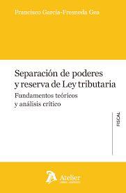 Separación de poderes y reserva de ley tributaria : fundamentos teóricos y análisis crítico . - 2016