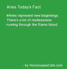 Aries represent new beginnings. There's a lot of restlessness running through the Ram's blood.