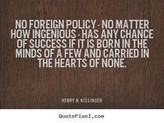 Design your own picture quotes with quotes from Henry A. Kissinger - no foreign policy - no matter how ingenious - has any chance of success if it is born in the minds of a few and carried… Motivational Quotes For Success, Inspirational Quotes, Henry Kissinger, Rhyme And Reason, Interesting Quotes, Foreign Policy, Wall Art Quotes, Thunderstorms, Quote Posters