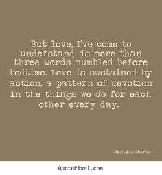 """""""But love, I've come to understand, is more than three words mumbled before bedtime. Love is sustained by action, a pattern of devotion in the things we do for each other every day."""" - From the novel """"The Wedding"""" by Nicholas Sparks"""