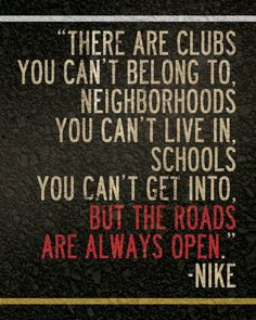 There are clubs you can't belong to, neighborhoods you can't live in, schools you can't get into. But the roads are always open. -Nike #runner