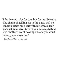 I forgive you. Not for you, but for me. Because like chains shackling me to the past I will no longer pollute my heart with bitterness, fear, distrust or anger. I forgive you because hate is just another way of holding on, and you don't belong here anymore.