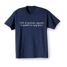 """75% of My Brain Capacity Is Wasted on Song Lyrics"" T-Shirt  (lol... so true)."