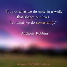 """It's not what we do once in a while that shapes our lives. It's what we do consistently."" - Anthony Robbins #Oneness #LiveTheLifeYouChoose"