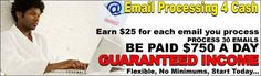Email Processors Wanted   Make $25.00 For Every Email You Process! You're Guaranteed To Get Paid Immediately For Each Email You Process!  This is a comfortable, fruitful opportunity to earn $1000's every week (even daily) from home Email Processing.  NO EXPERIENCE NECESSARY!