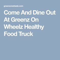 Come And Dine Out At Greenz On Wheelz Healthy Food Truck