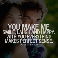 Love Quotes For Her: You make me smile laugh and happy. With you everything makes perfect sense.