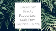 December Beauty Favourites: 100% Pure, Pacifica, + More — Sarah Price