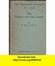 The Nations Sea Fish Supply Being the Buckland Lectures for 1936 E. Ford ,   ,  , ASIN: B002JK0E4Q , tutorials , pdf , ebook , torrent , downloads , rapidshare , filesonic , hotfile , megaupload , fileserve