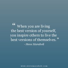 """When you are living the best version of yourself, you inspire others to live the best versions of themselves."" - Steve Maraboli"